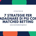 7 Strategie per Guadagnare di più con il Matched Betting
